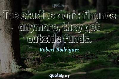 Photo Quote of The studios don't finance anymore, they get outside funds.