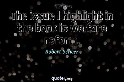 Photo Quote of The issue I highlight in the book is welfare reform.
