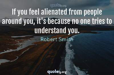 Photo Quote of If you feel alienated from people around you, it's because no one tries to understand you.
