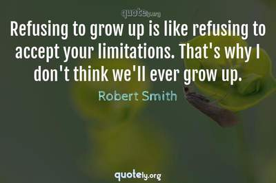 Photo Quote of Refusing to grow up is like refusing to accept your limitations. That's why I don't think we'll ever grow up.