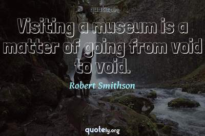 Photo Quote of Visiting a museum is a matter of going from void to void.