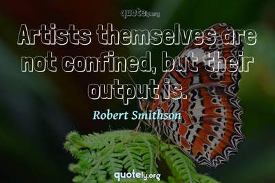 Photo Quote of Artists themselves are not confined, but their output is.
