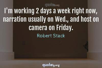 Photo Quote of I'm working 2 days a week right now, narration usually on Wed., and host on camera on Friday.