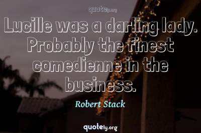 Photo Quote of Lucille was a darling lady. Probably the finest comedienne in the business.