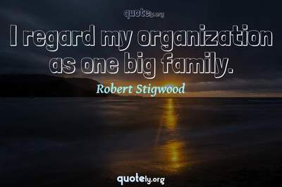 Photo Quote of I regard my organization as one big family.