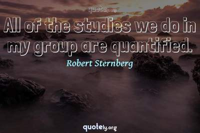 Photo Quote of All of the studies we do in my group are quantified.