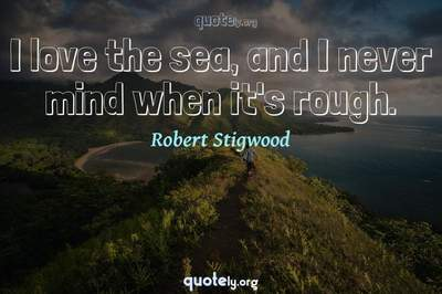 Photo Quote of I love the sea, and I never mind when it's rough.
