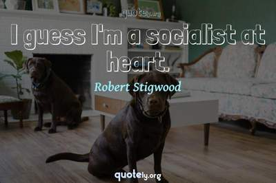 Photo Quote of I guess I'm a socialist at heart.