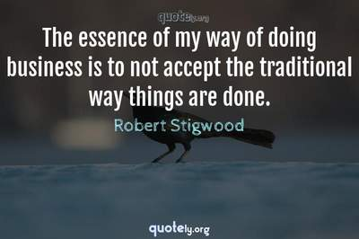 Photo Quote of The essence of my way of doing business is to not accept the traditional way things are done.