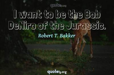 Photo Quote of I want to be the Bob DeNiro of the Jurassic.