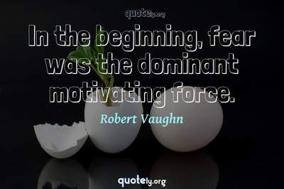 Photo Quote of In the beginning, fear was the dominant motivating force.