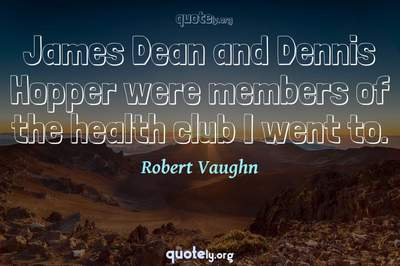 Photo Quote of James Dean and Dennis Hopper were members of the health club I went to.