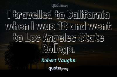 Photo Quote of I travelled to California when I was 18 and went to Los Angeles State College.