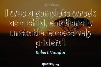 Photo Quote of I was a complete wreck as a child, emotionally unstable, excessively prideful.