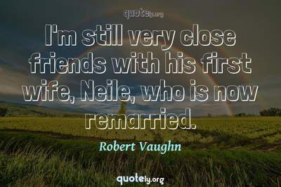 Photo Quote of I'm still very close friends with his first wife, Neile, who is now remarried.