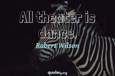 Photo Quote of All theater is dance.