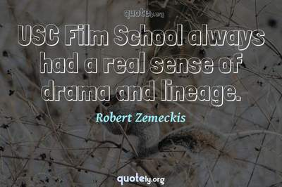 Photo Quote of USC Film School always had a real sense of drama and lineage.