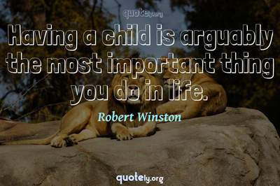 Photo Quote of Having a child is arguably the most important thing you do in life.