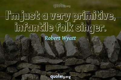 Photo Quote of I'm just a very primitive, infantile folk singer.