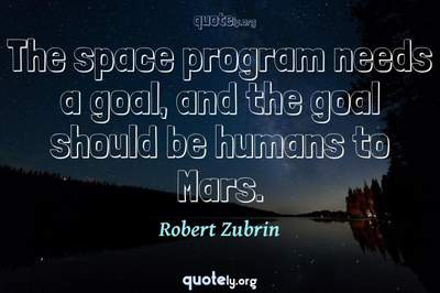 Photo Quote of The space program needs a goal, and the goal should be humans to Mars.