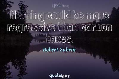 Photo Quote of Nothing could be more regressive than carbon taxes.