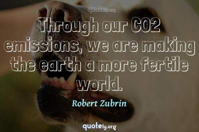 Photo Quote of Through our CO2 emissions, we are making the earth a more fertile world.