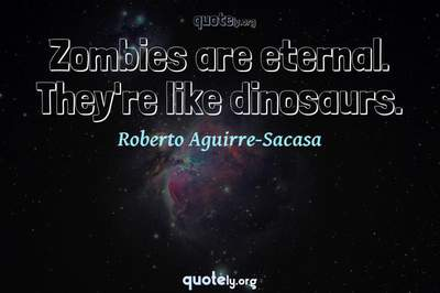 Photo Quote of Zombies are eternal. They're like dinosaurs.