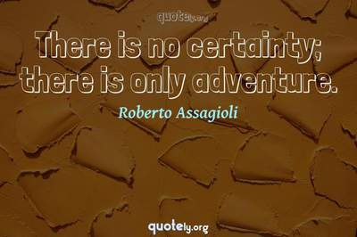 Photo Quote of There is no certainty; there is only adventure.