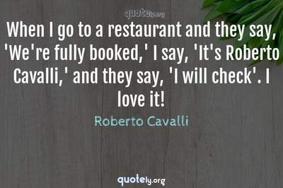 Photo Quote of When I go to a restaurant and they say, 'We're fully booked,' I say, 'It's Roberto Cavalli,' and they say, 'I will check'. I love it!