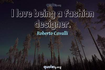 Photo Quote of I love being a fashion designer.