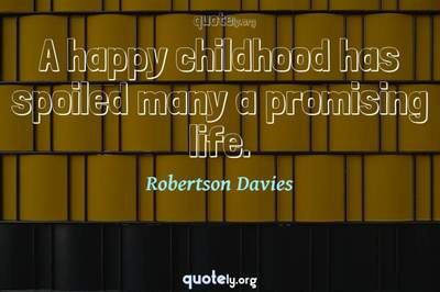 Photo Quote of A happy childhood has spoiled many a promising life.