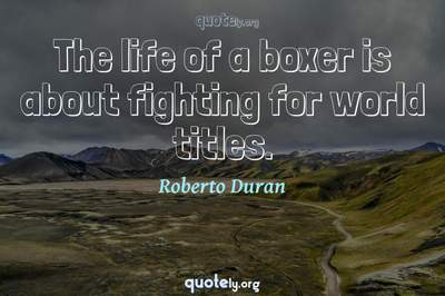 Photo Quote of The life of a boxer is about fighting for world titles.