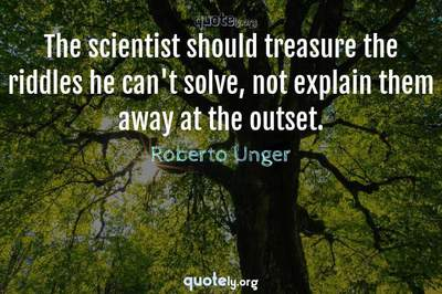 Photo Quote of The scientist should treasure the riddles he can't solve, not explain them away at the outset.