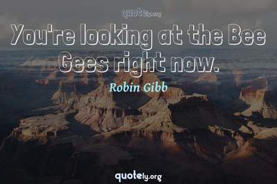 Photo Quote of You're looking at the Bee Gees right now.