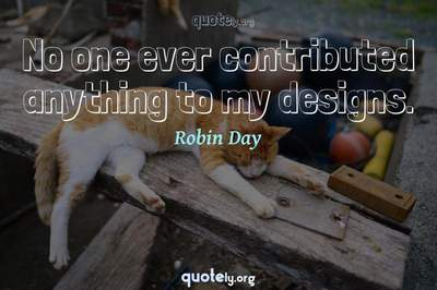 Photo Quote of No one ever contributed anything to my designs.