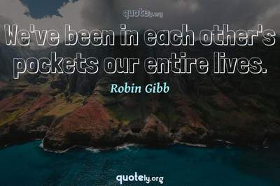 Photo Quote of We've been in each other's pockets our entire lives.