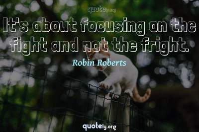 Photo Quote of It's about focusing on the fight and not the fright.