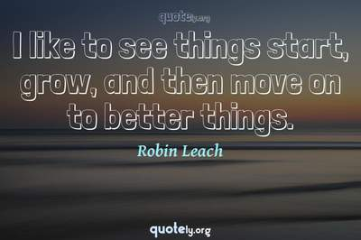 Photo Quote of I like to see things start, grow, and then move on to better things.