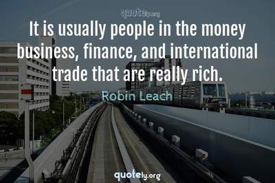 Photo Quote of It is usually people in the money business, finance, and international trade that are really rich.