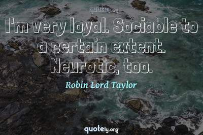 Photo Quote of I'm very loyal. Sociable to a certain extent. Neurotic, too.