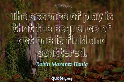 Photo Quote of The essence of play is that the sequence of actions is fluid and scattered.