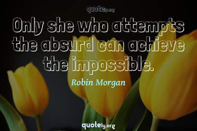Photo Quote of Only she who attempts the absurd can achieve the impossible.