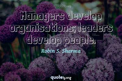 Photo Quote of Managers develop organisations; leaders develop people.