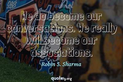 Photo Quote of We do become our conversations. We really will become our associations.