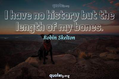 Photo Quote of I have no history but the length of my bones.