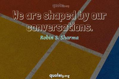 Photo Quote of We are shaped by our conversations.