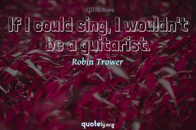 Photo Quote of If I could sing, I wouldn't be a guitarist.