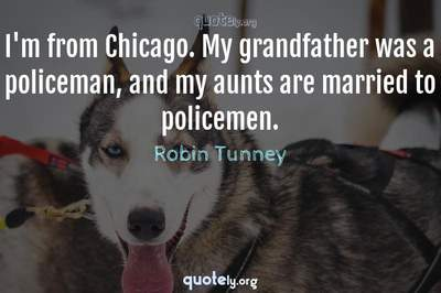Photo Quote of I'm from Chicago. My grandfather was a policeman, and my aunts are married to policemen.