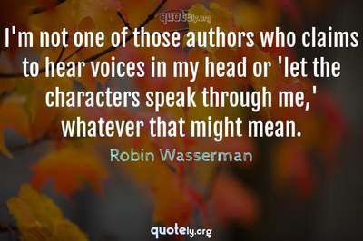 Photo Quote of I'm not one of those authors who claims to hear voices in my head or 'let the characters speak through me,' whatever that might mean.
