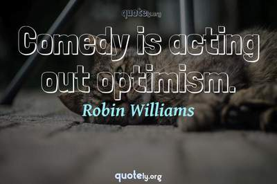 Photo Quote of Comedy is acting out optimism.